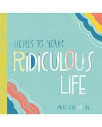 Here's to Your Ridiculous Life